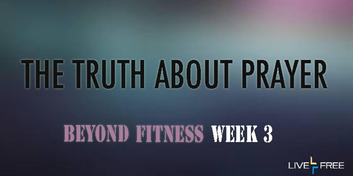 The Truth About Prayer – Week 3